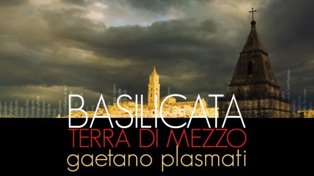 BASILICATA TERRA DI MEZZO, MOSTRA DI GAETANO PLASMATI
